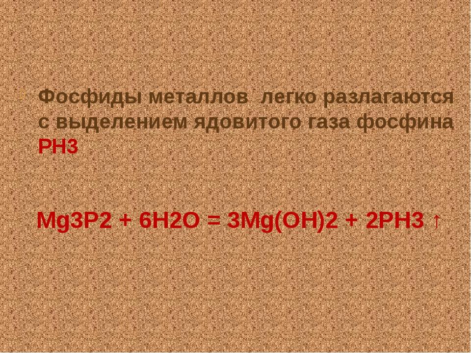 Фосфиды металлов легко разлагаются с выделением ядовитого газа фосфина РН3 M...