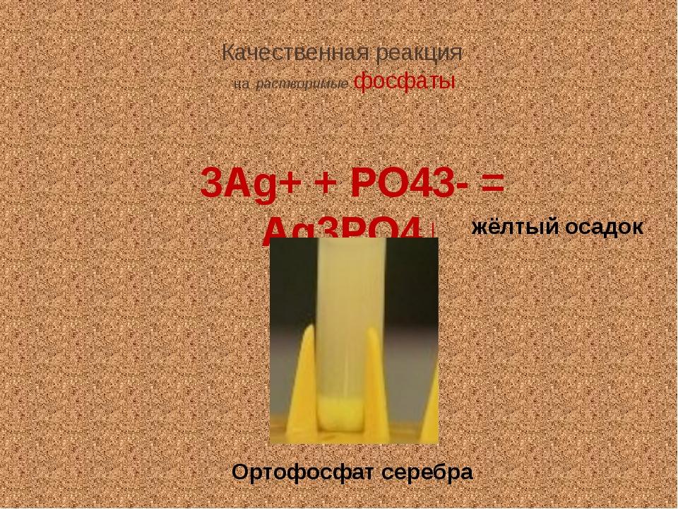 Качественная реакция на растворимые фосфаты 3Ag+ + PO43- = Ag3PO4↓ жёлтый оса...