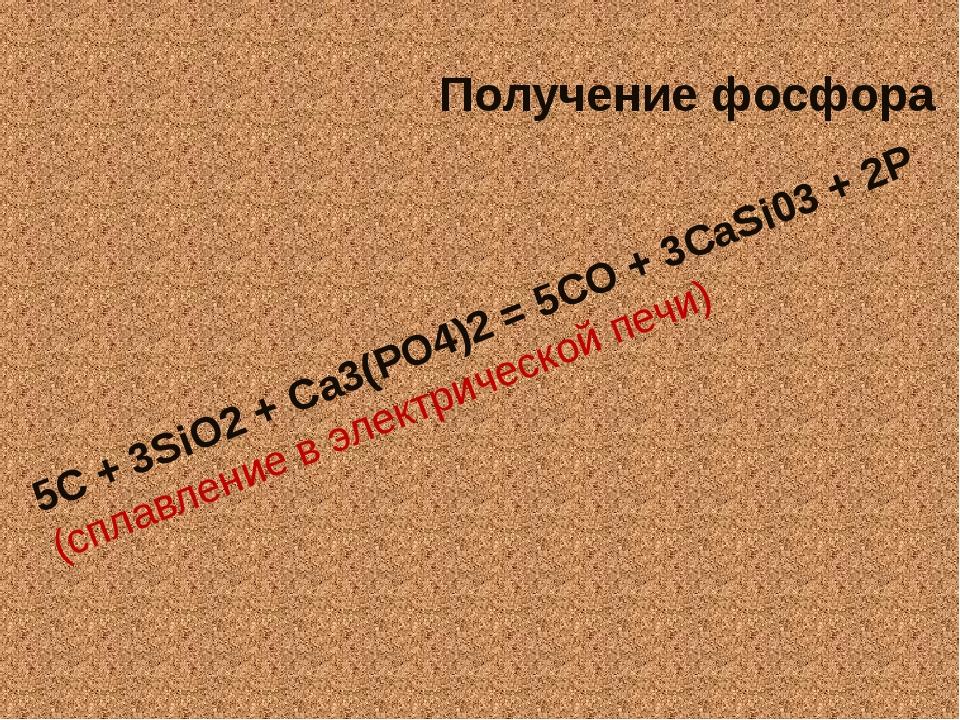 Получение фосфора 5С + 3SiO2 + Са3(РО4)2 = 5СО + 3CaSi03 + 2Р (сплавление в э...
