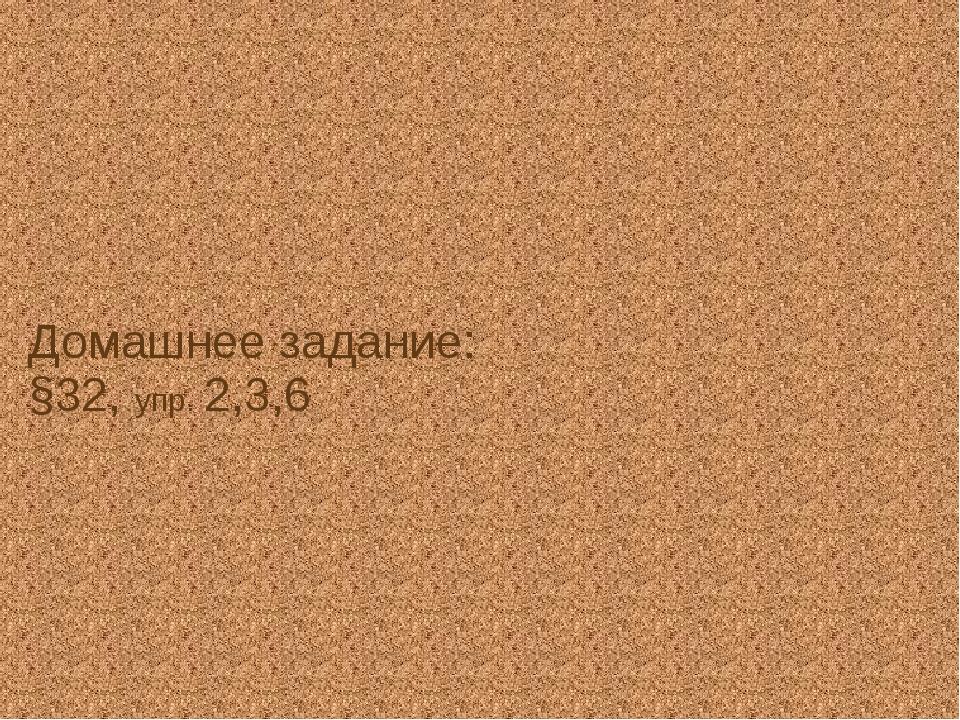 Домашнее задание: §32, упр. 2,3,6