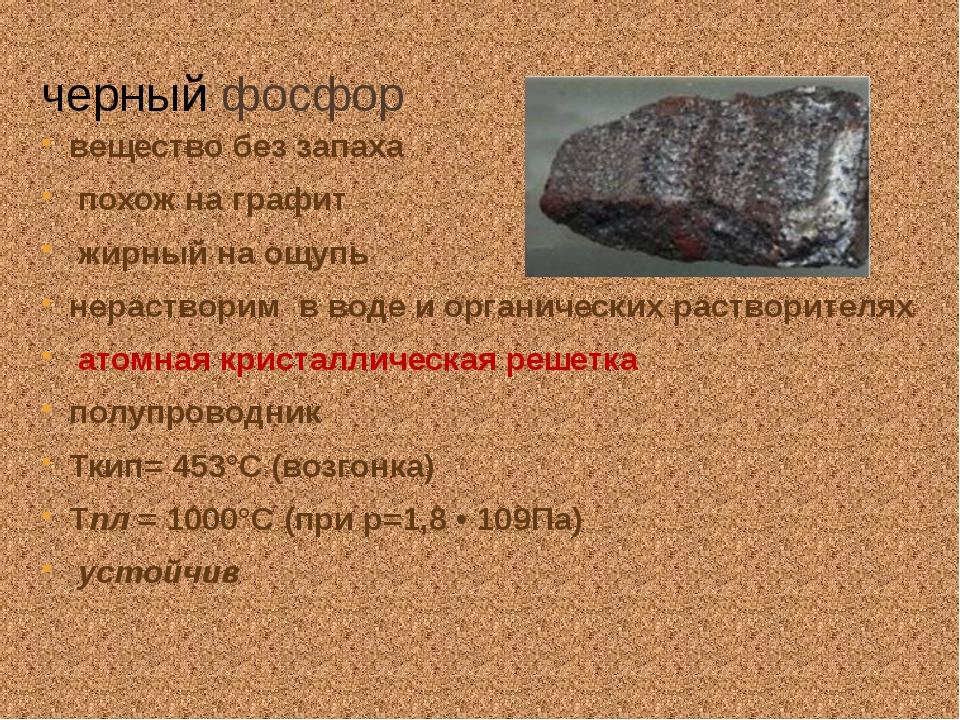 черный фосфор вещество без запаха похож на графит жирный на ощупь нерастворим...