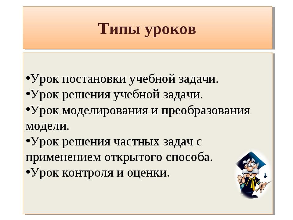 Типы уроков Урок постановки учебной задачи. Урок решения учебной задачи. Урок...