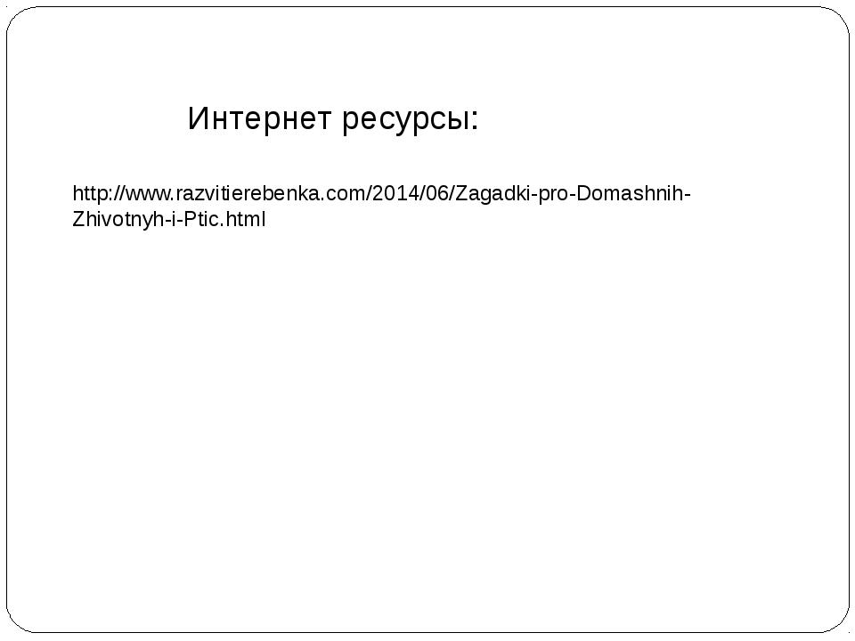 Интернет ресурсы: http://www.razvitierebenka.com/2014/06/Zagadki-pro-Domashni...
