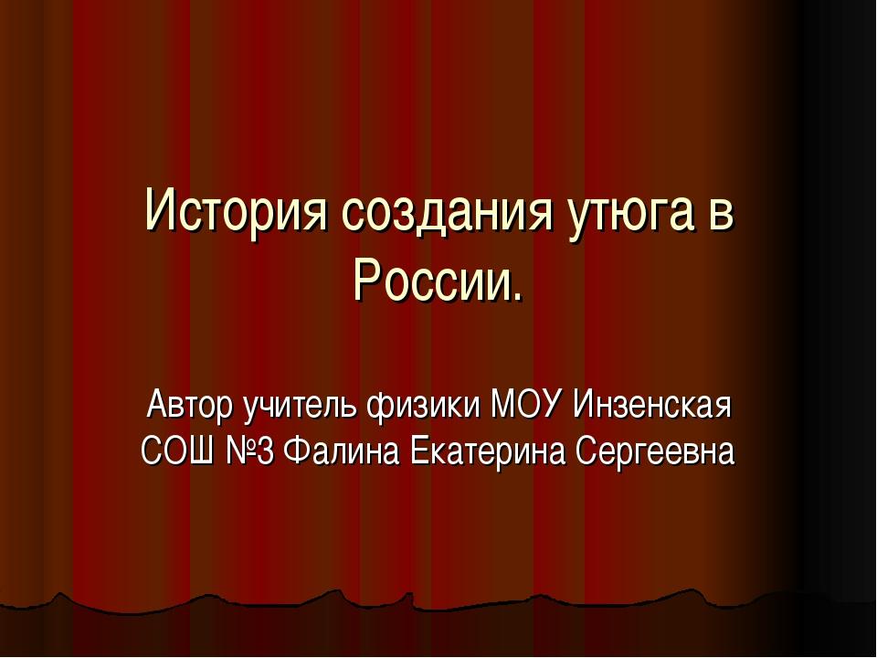 История создания утюга в России. Автор учитель физики МОУ Инзенская СОШ №3 Фа...