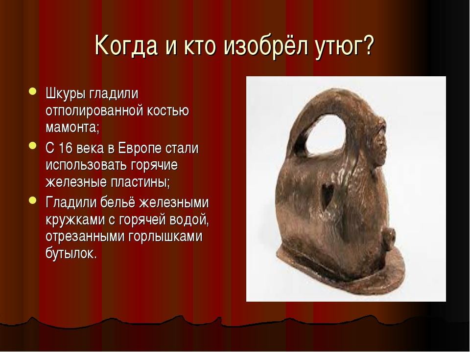 Когда и кто изобрёл утюг? Шкуры гладили отполированной костью мамонта; С 16 в...