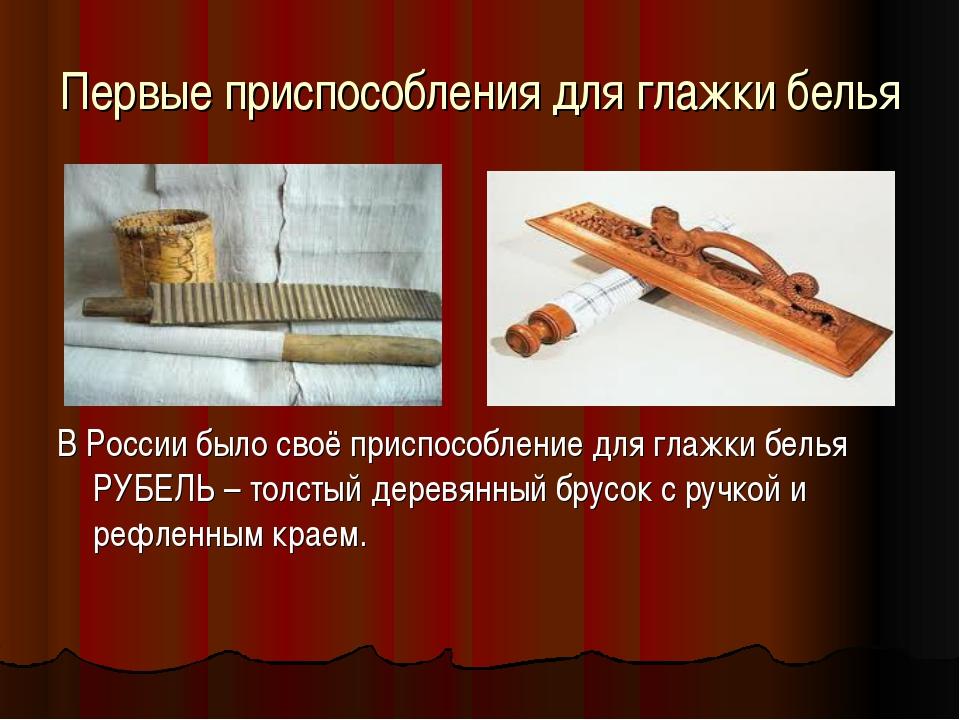Первые приспособления для глажки белья В России было своё приспособление для...