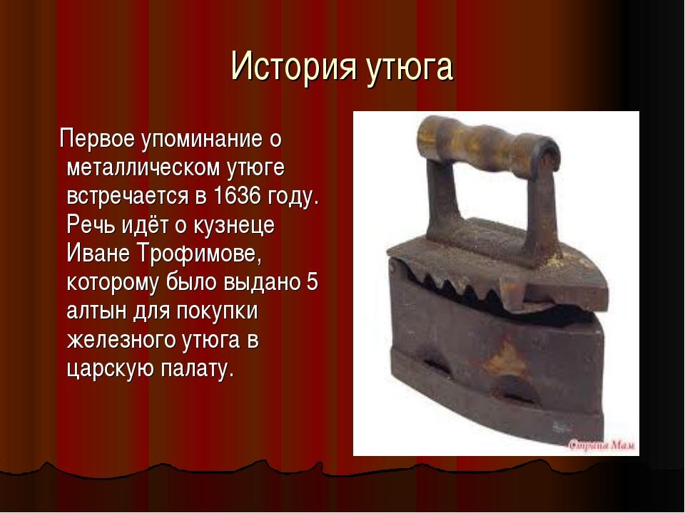 История утюга Первое упоминание о металлическом утюге встречается в 1636 году...