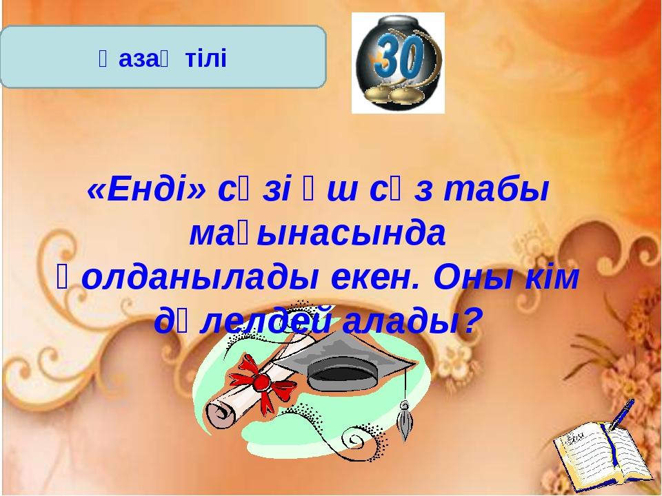 Қазақ тілі «Енді» сөзі үш сөз табы мағынасында қолданылады екен. Оны кім дәле...