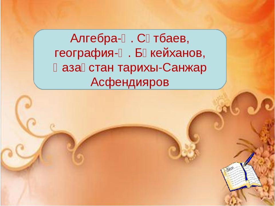 Алгебра-Қ. Сәтбаев, география-Ә. Бөкейханов, Қазақстан тарихы-Санжар Асфендия...
