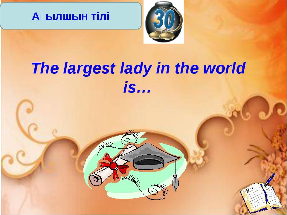 Ағылшын тілі The largest lady in the world is…