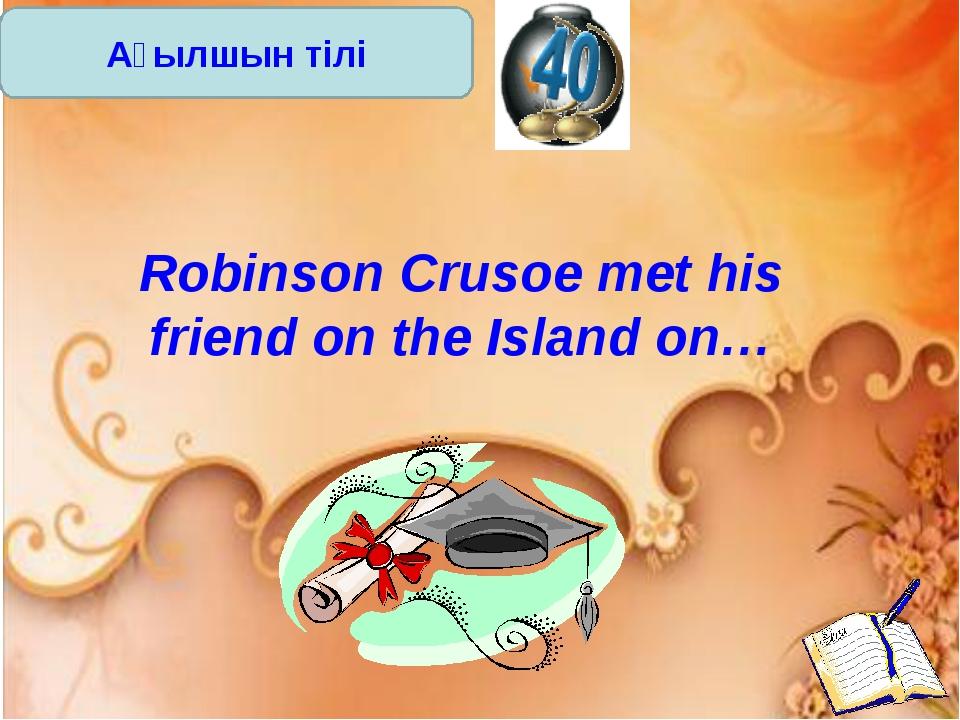 Ағылшын тілі Robinson Crusoe met his friend on the Island on…