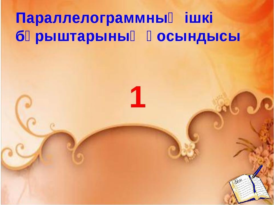 Параллелограммның ішкі бұрыштарының қосындысы 1