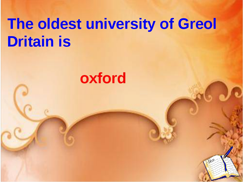 The oldest university of Greol Dritain is oxford