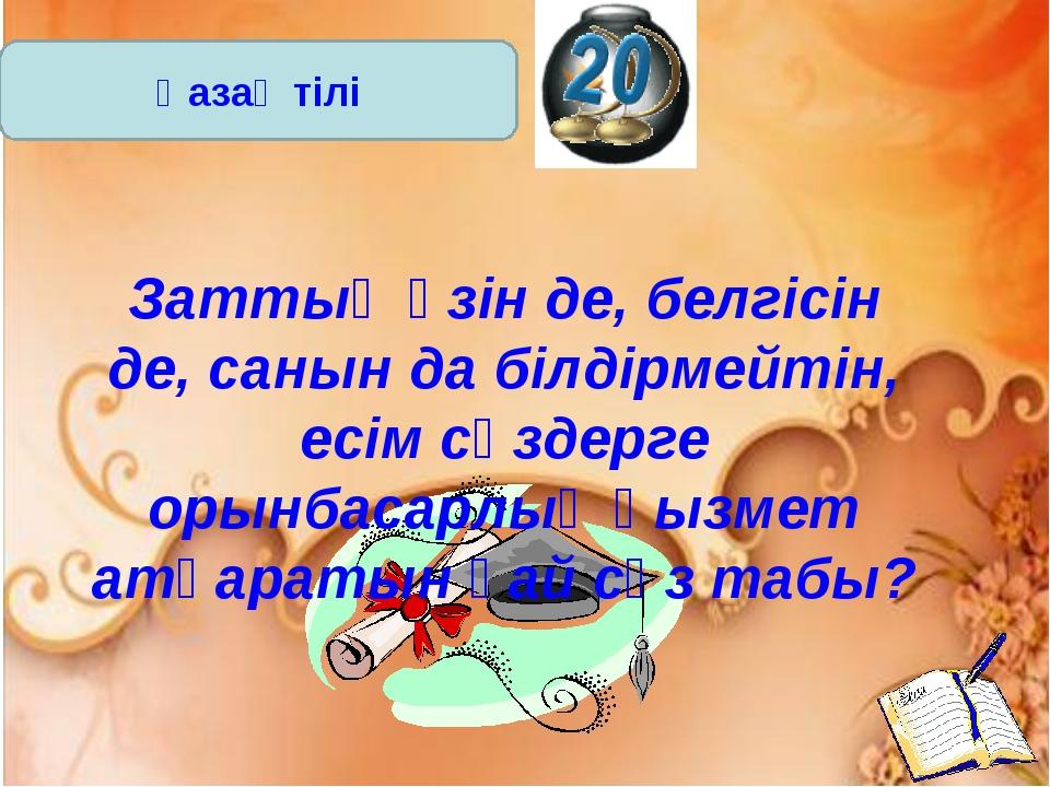Қазақ тілі Заттың өзін де, белгісін де, санын да білдірмейтін, есім сөздерге...