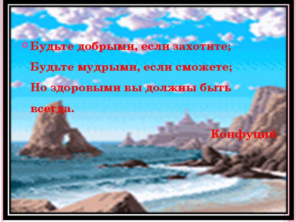 Будьте добрыми, если захотите; Будьте мудрыми, если сможете; Но здоровыми вы...