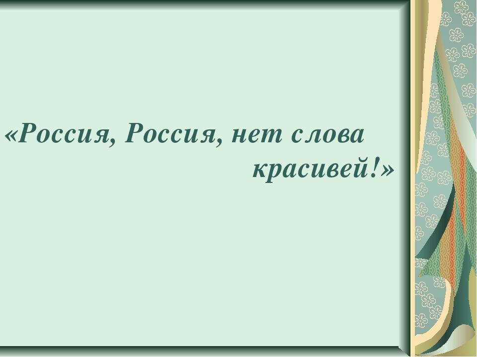 «Россия, Россия, нет слова красивей!»