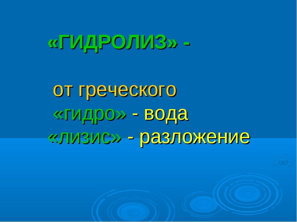 «ГИДРОЛИЗ» - от греческого «гидро» - вода «лизис» - разложение