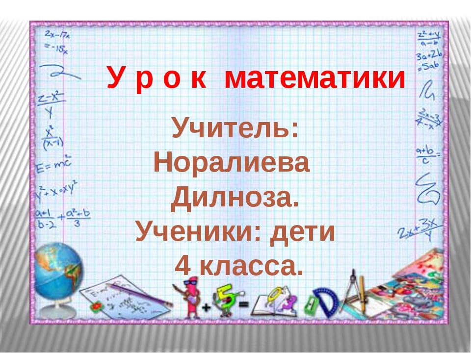 У р о к математики Учитель: Норалиева Дилноза. Ученики: дети 4 класса.