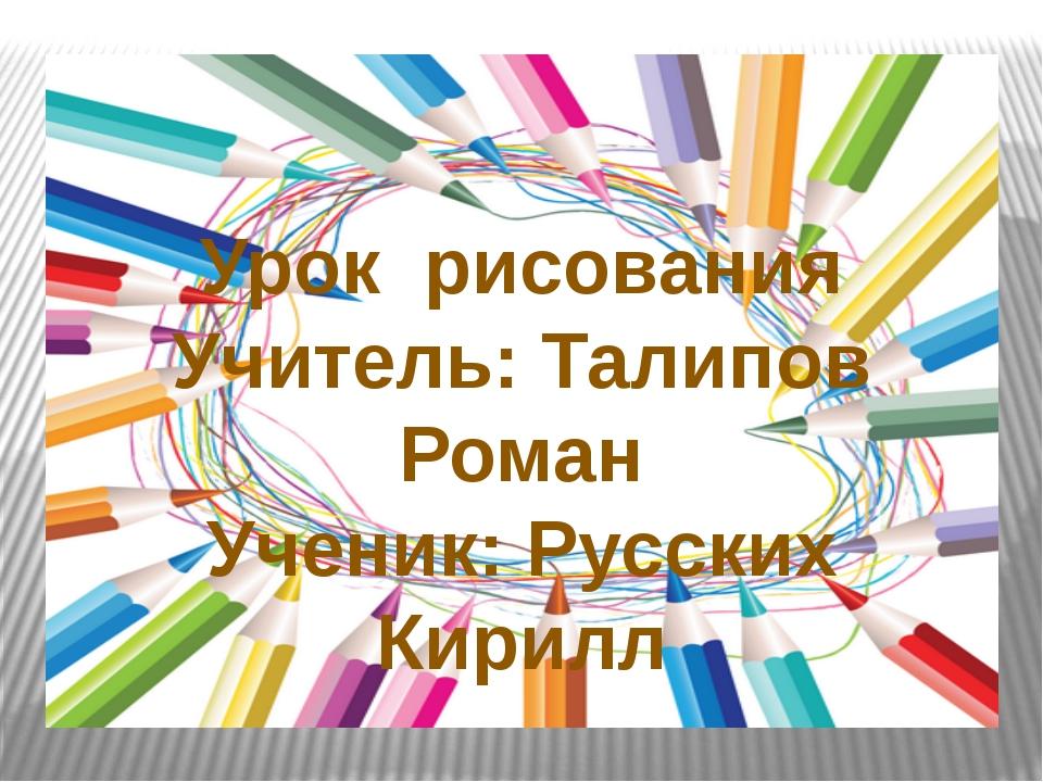 Урок рисования Учитель: Талипов Роман Ученик: Русских Кирилл