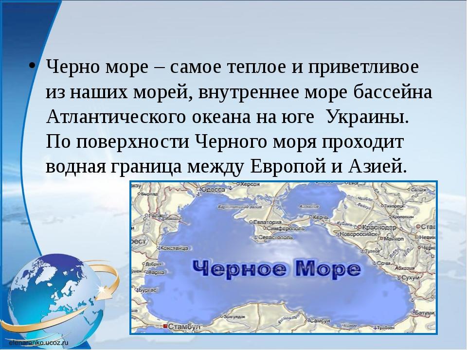 Черно море – самое теплое и приветливое из наших морей, внутреннее море бассе...
