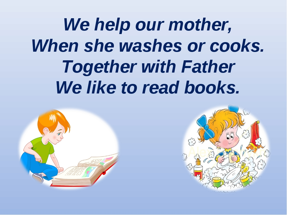 We help our mother, When she washes or cooks. Together with Father We like to...