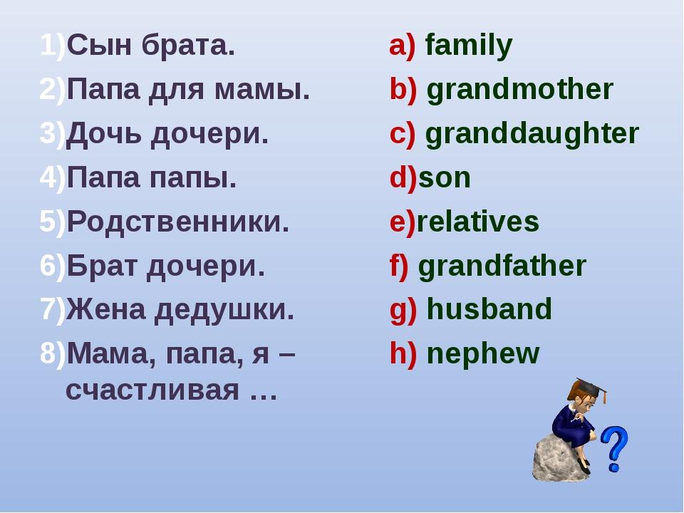 1)Сын брата. 2)Папа для мамы. 3)Дочь дочери. 4)Папа папы. 5)Родственники. 6)Б...