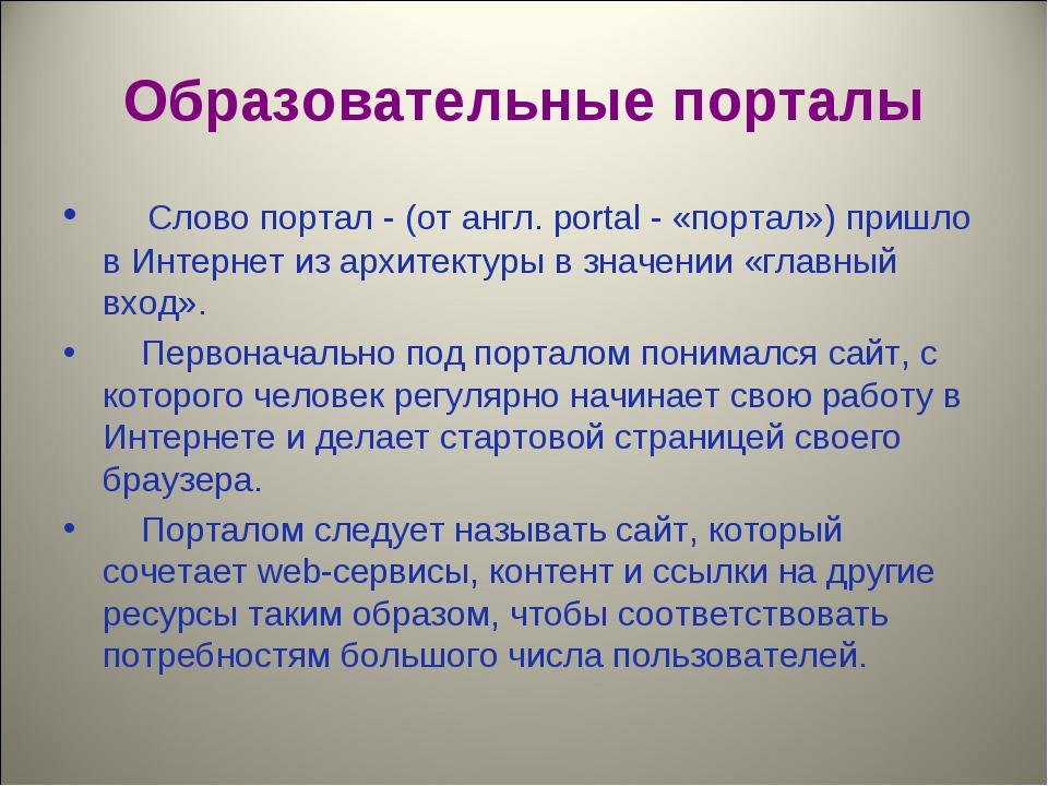 Образовательные порталы Слово портал - (от англ. portal - «портал») пришло в...