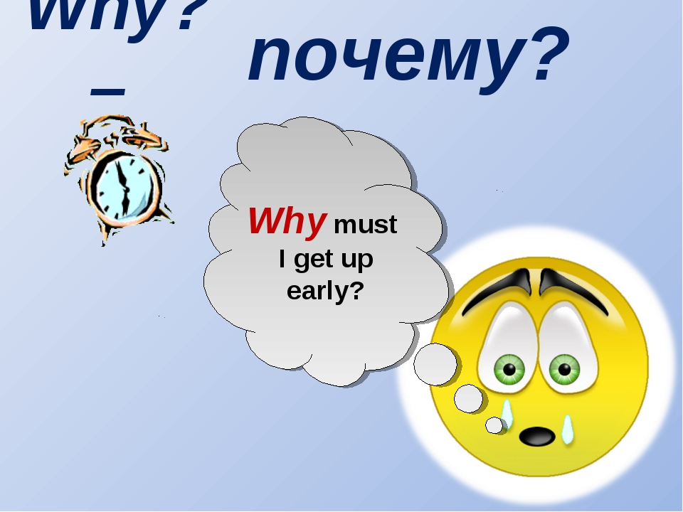 Why? – Why must I get up early? почему?