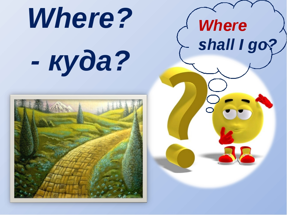 Where? Where shall I go? - куда?