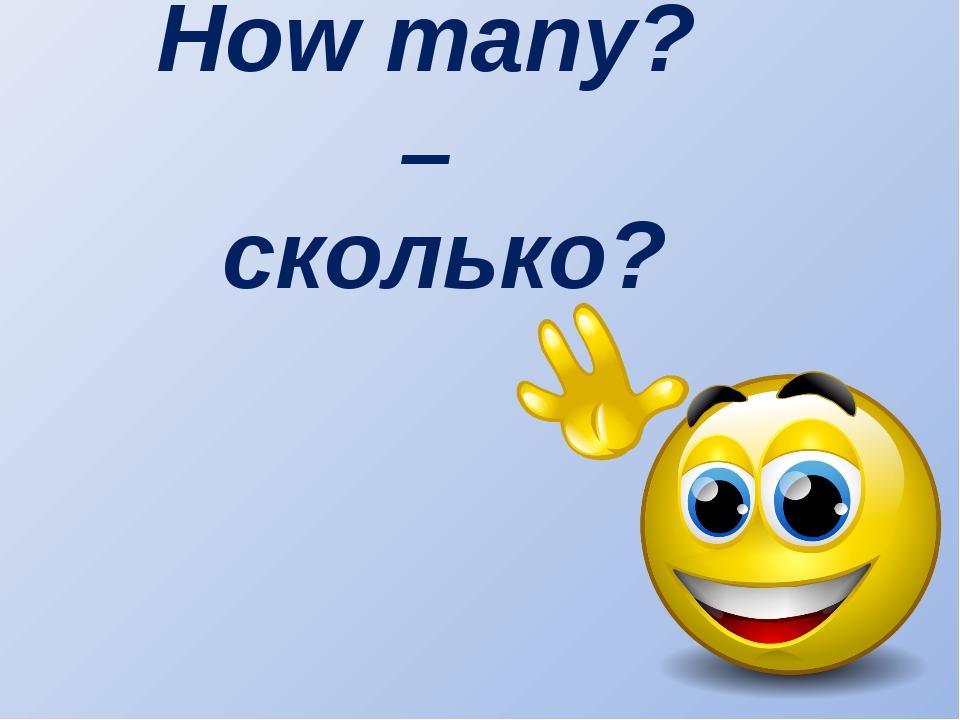 How many? – сколько?