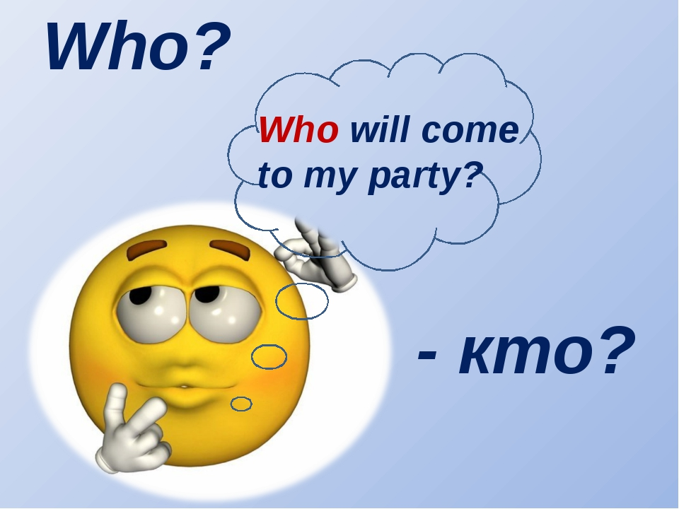 Who? Who will come to my party? - кто?