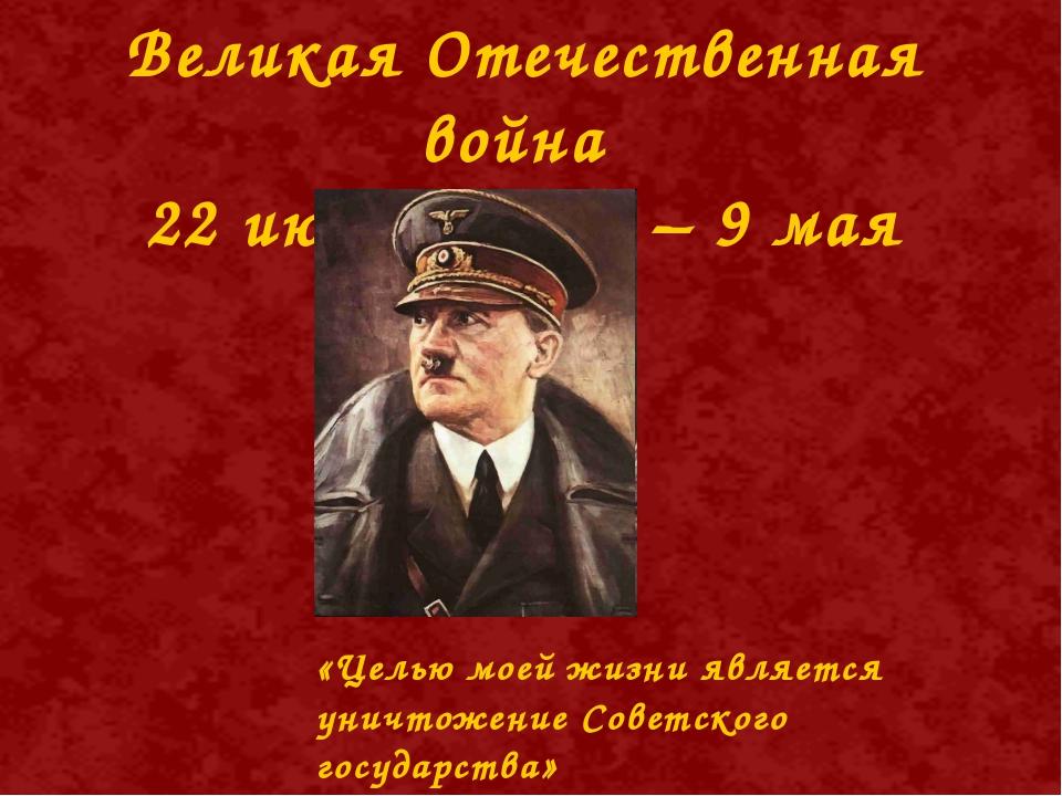 Великая Отечественная война 22 июня 1945 г – 9 мая 1945 г. «Целью моей жизни...