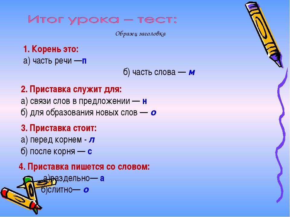 1. Корень это: а) часть речи —п б) часть слова — м 2. Приставка служит для:...