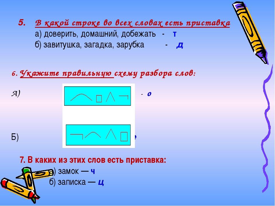 5. 6. Укажите правильную схему разбора слов: А) - о Б) - е 7. В каких из этих...