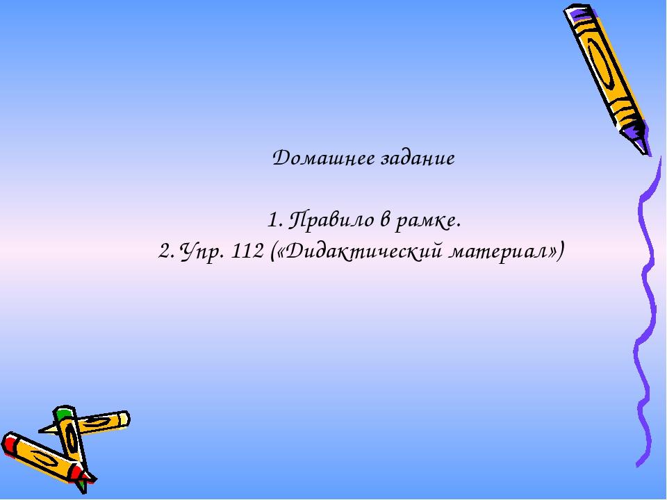 Домашнее задание 1. Правило в рамке. 2. Упр. 112 («Дидактический материал»)
