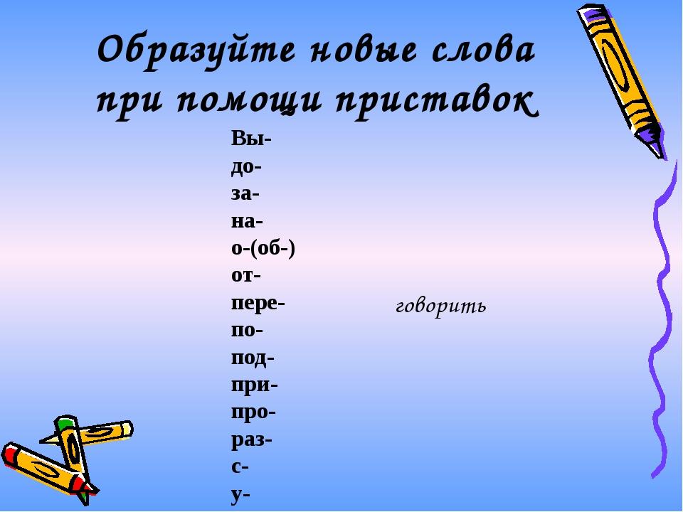 Образуйте новые слова при помощи приставок говорить Вы- до- за- на- о-(об-) о...