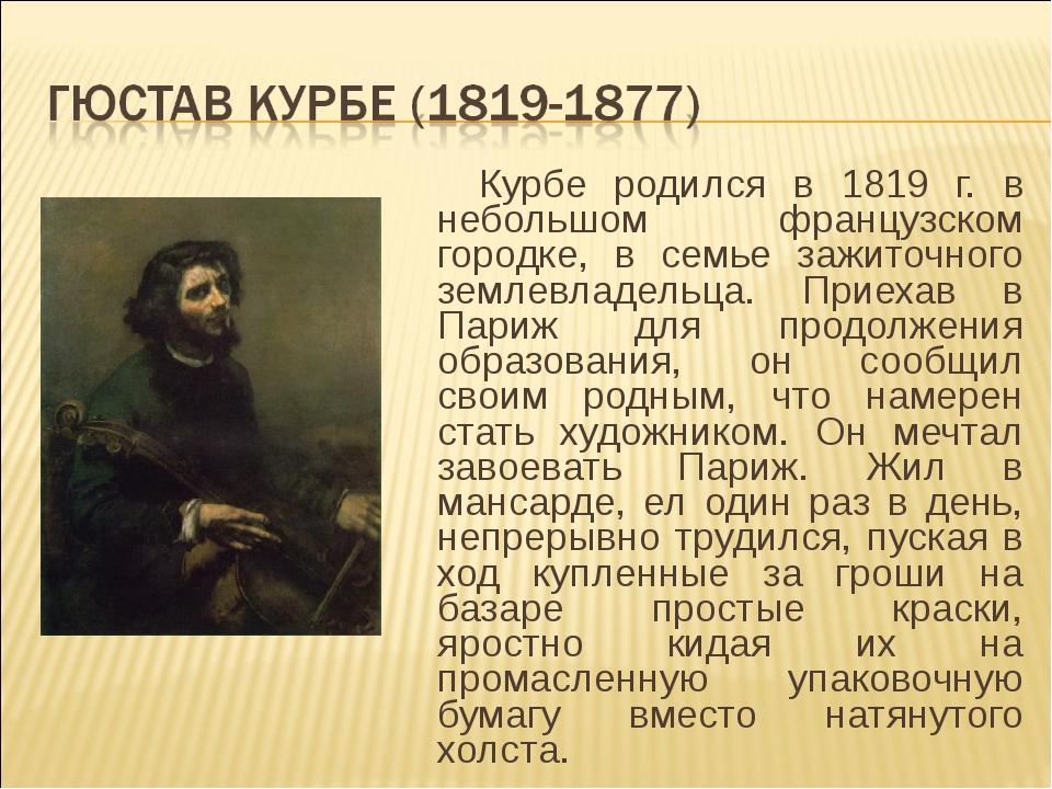 Курбе родился в 1819 г. в небольшом французском городке, в семье зажиточного...
