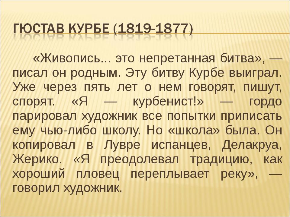 «Живопись... это непретанная битва», — писал он родным. Эту битву Курбе выигр...