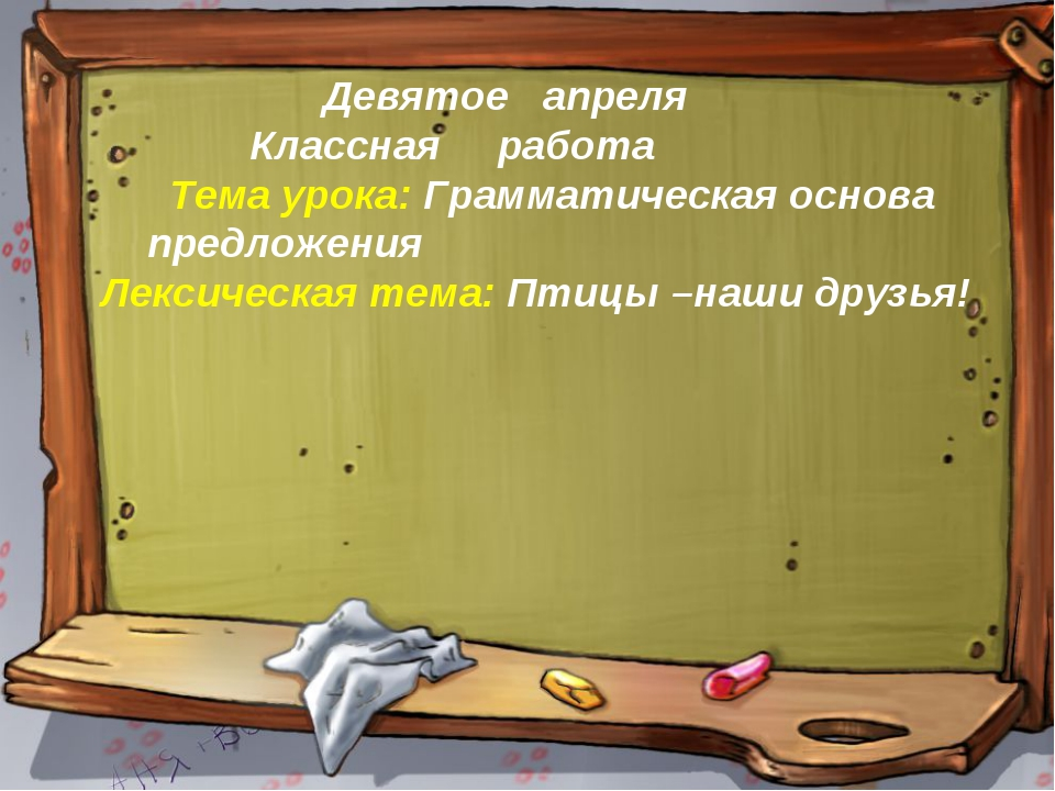 Девятое апреля Классная работа Тема урока: Грамматическая основа предложения...