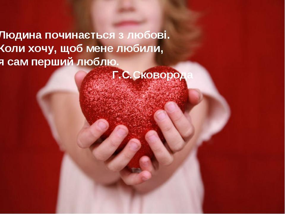 Людина починається з любові. Коли хочу, щоб мене любили, я сам перший люблю....