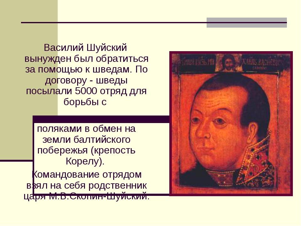 Василий Шуйский вынужден был обратиться за помощью к шведам. По договору - шв...
