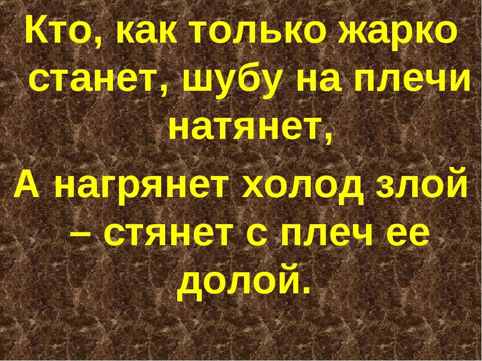 Кто, как только жарко станет, шубу на плечи натянет, А нагрянет холод злой –...