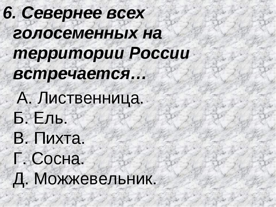 6. Севернее всех голосеменных на территории России встречается… А. Лиственниц...