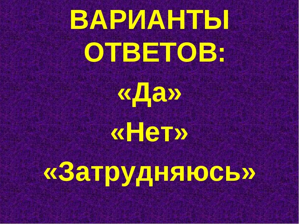 ВАРИАНТЫ ОТВЕТОВ: «Да» «Нет» «Затрудняюсь»