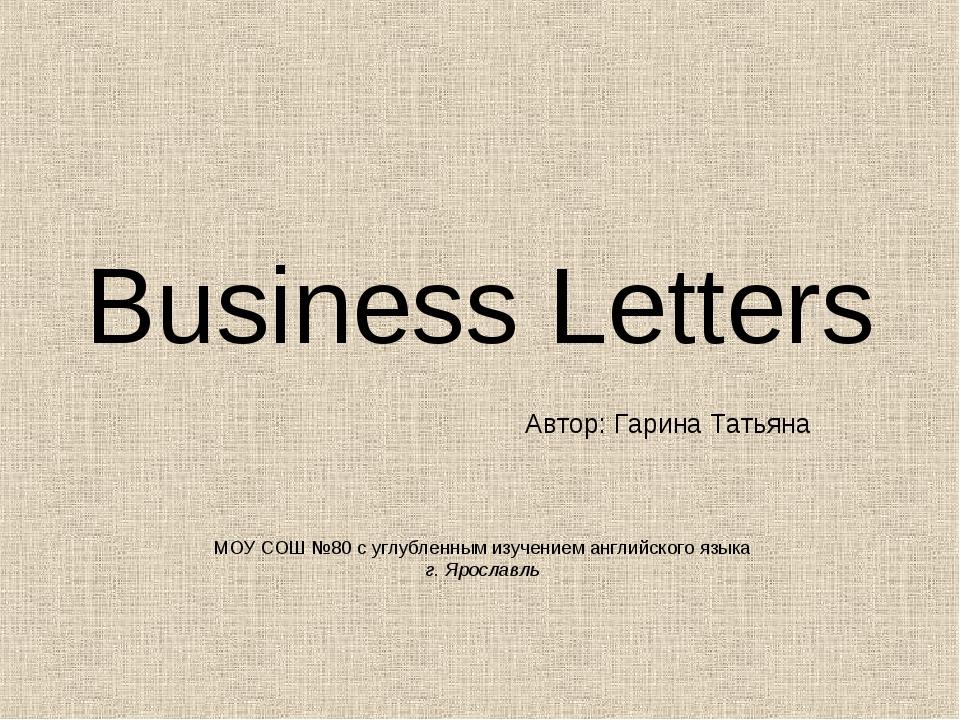 Business Letters Автор: Гарина Татьяна МОУ СОШ №80 с углубленным изучением ан...