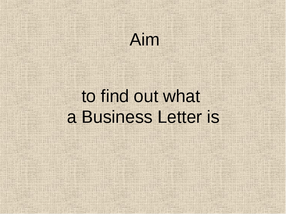 to find out what a Business Letter is Aim