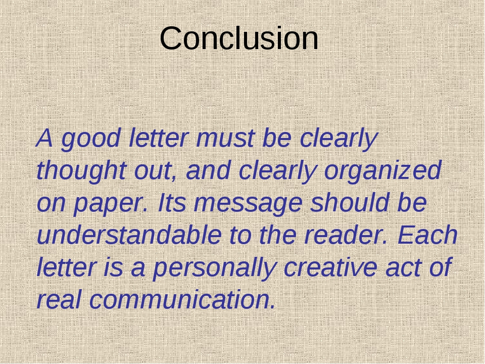 Conclusion A good letter must be clearly thought out, and clearly organized o...