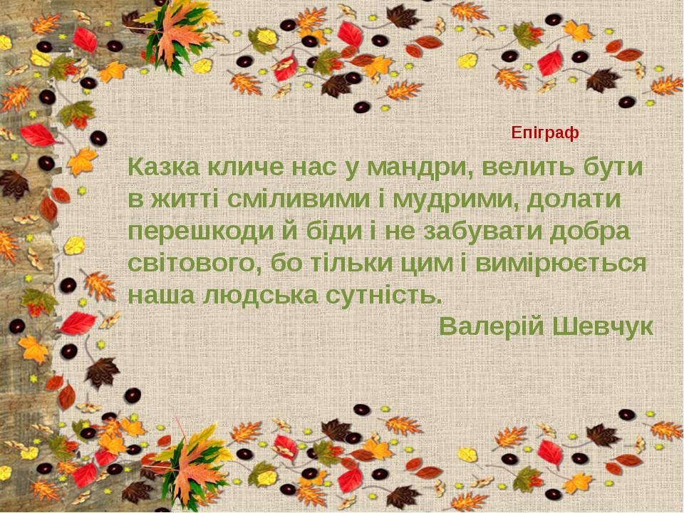 Епіграф Казка кличе нас у мандри, велить бути в житті сміливими і мудрими, до...