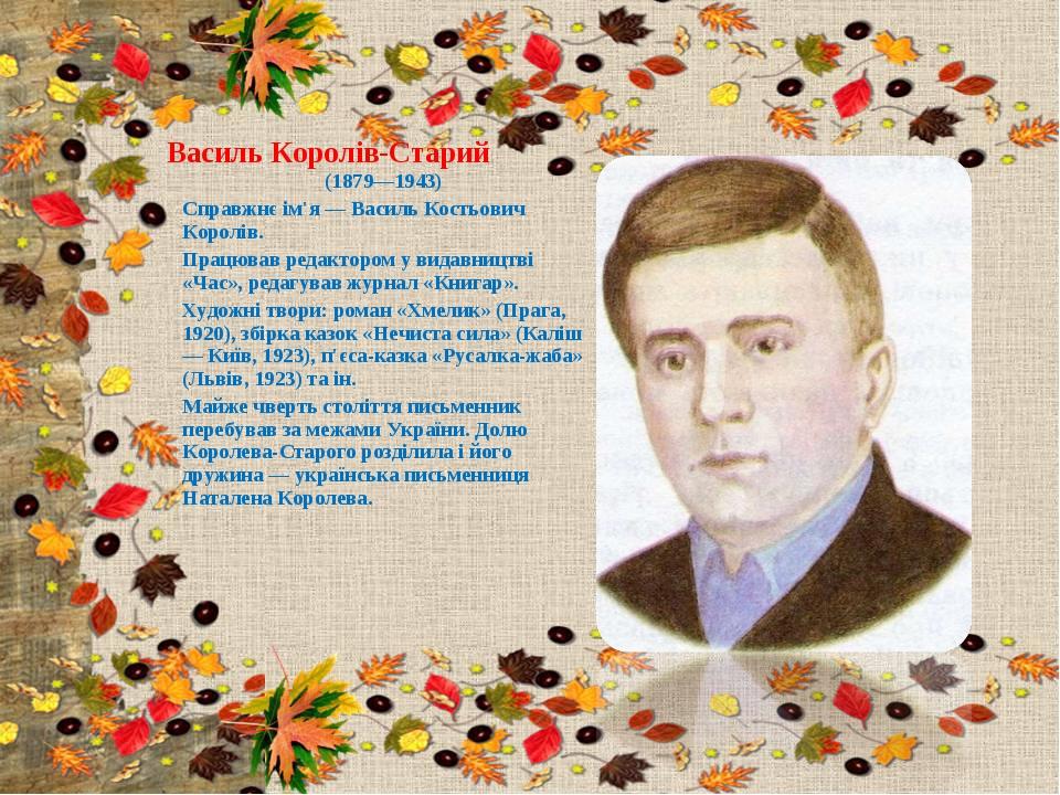 Василь Королів-Старий (1879—1943) Справжнє ім'я — Василь Костьович Королів. П...