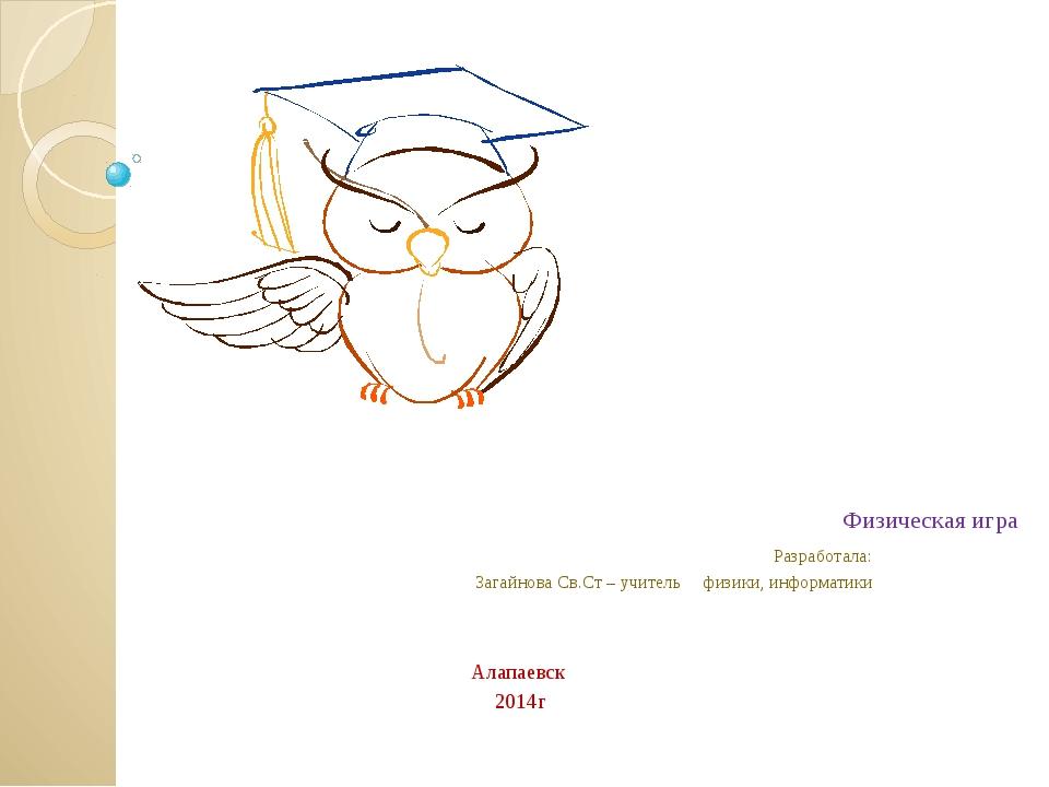 Физическая игра Разработала: Загайнова Св.Ст – учитель физики, информатики А...